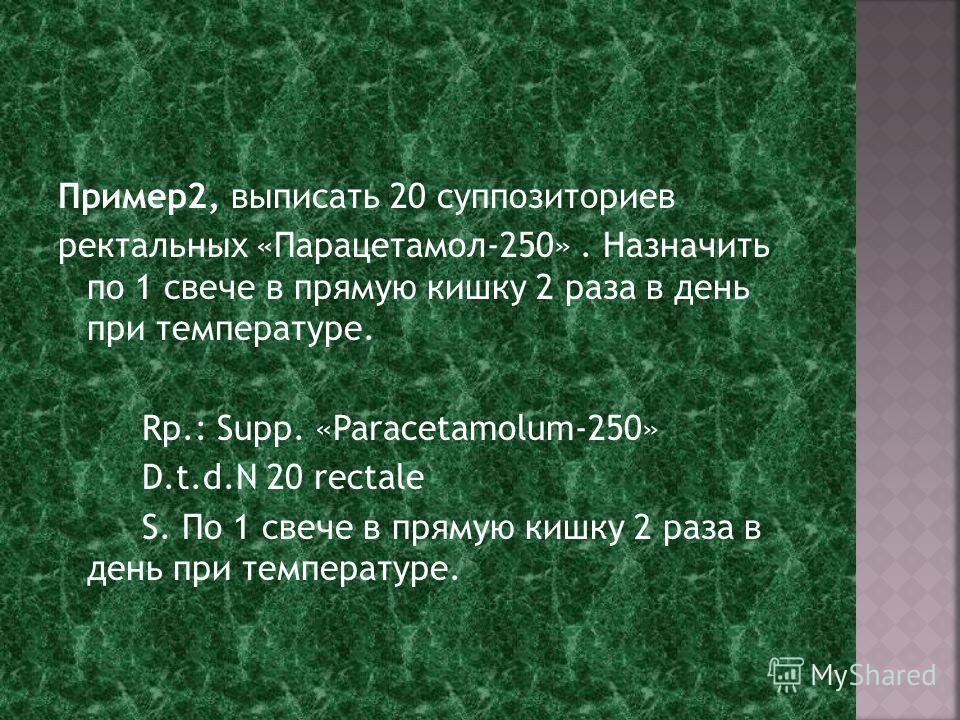 Пример2, выписать 20 суппозиториев ректальных «Парацетамол-250». Назначить по 1 свече в прямую кишку 2 раза в день при температуре. Rp.: Supp. «Paracetamolum-250» D.t.d.N 20 rectalе S. По 1 свече в прямую кишку 2 раза в день при температуре.