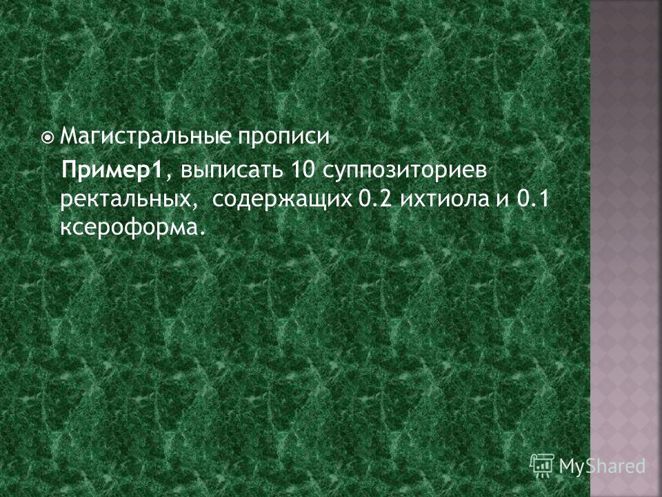 Магистральные прописи Пример1, выписать 10 суппозиториев ректальных, содержащих 0.2 ихтиола и 0.1 ксероформа.