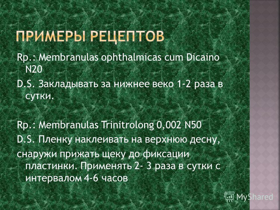 Rp.: Membranulas ophthalmicas cum Dicaino N20 D.S. Закладывать за нижнее веко 1-2 раза в сутки. Rp.: Membranulas Trinitrolong 0,002 N50 D.S. Пленку наклеивать на верхнюю десну, снаружи прижать щеку до фиксации пластинки. Применять 2- 3 раза в сутки с