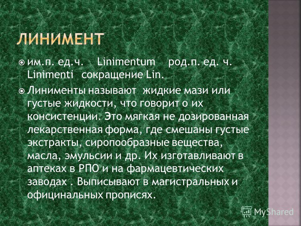 им.п. ед.ч. Linimentum род.п. ед. ч. Linimenti сокращение Lin. Линименты называют жидкие мази или густые жидкости, что говорит о их консистенции. Это мягкая не дозированная лекарственная форма, где смешаны густые экстракты, сиропообразные вещества, м