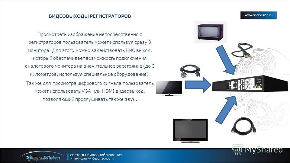 ВИДЕОВЫХОДЫ РЕГИСТРАТОРОВ Просмотреть изображение непосредственно с регистраторов пользователь может используя сразу 3 монитора. Для этого можно задействовать BNC выход, который обеспечивает возможность подключения аналогового монитора на значительно