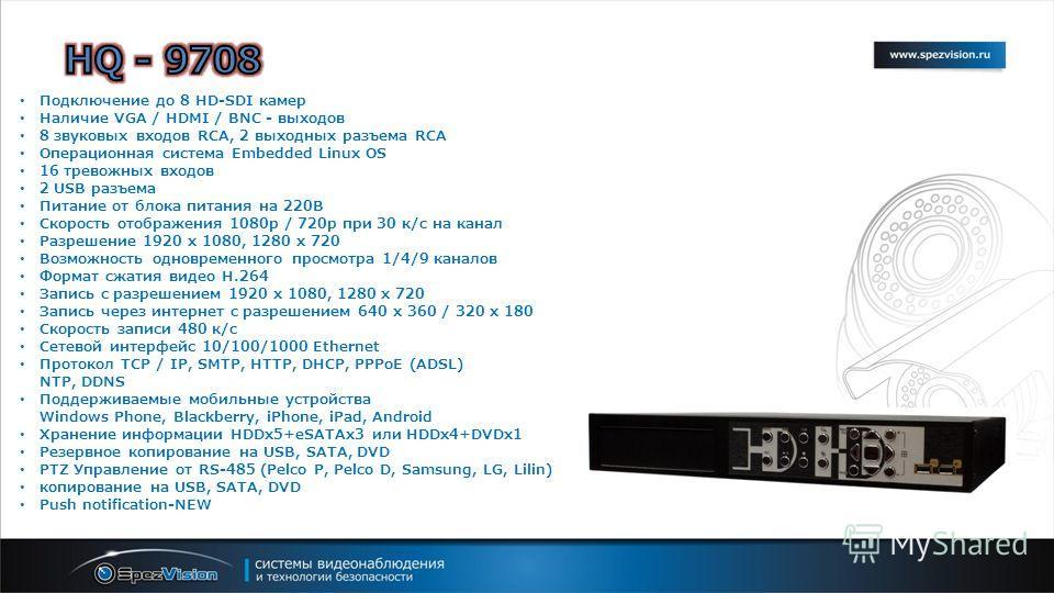 Подключение до 8 HD-SDI камер Наличие VGA / HDMI / BNC - выходов 8 звуковых входов RCA, 2 выходных разъема RCA Операционная система Embedded Linux OS 16 тревожных входов 2 USB разъема Питание от блока питания на 220В Скорость отображения 1080p / 720p