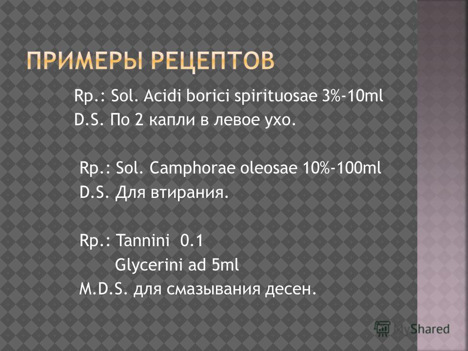Rp.: Sol. Acidi borici spirituosae 3%-10ml D.S. По 2 капли в левое ухо. Rp.: Sol. Camphorae oleosae 10%-100ml D.S. Для втирания. Rp.: Tannini 0.1 Glycerini ad 5ml M.D.S. для смазывания десен.
