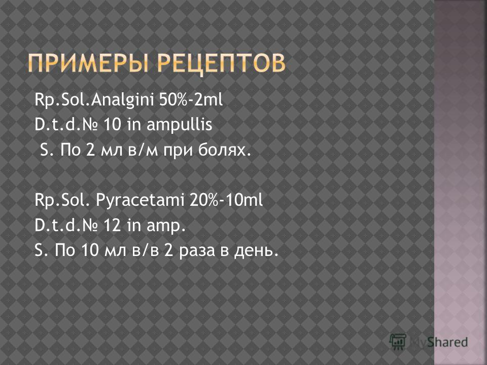 Rp.Sol.Analgini 50%-2ml D.t.d. 10 in ampullis S. По 2 мл в/м при болях. Rp.Sol. Pyracetami 20%-10ml D.t.d. 12 in amp. S. По 10 мл в/в 2 раза в день.