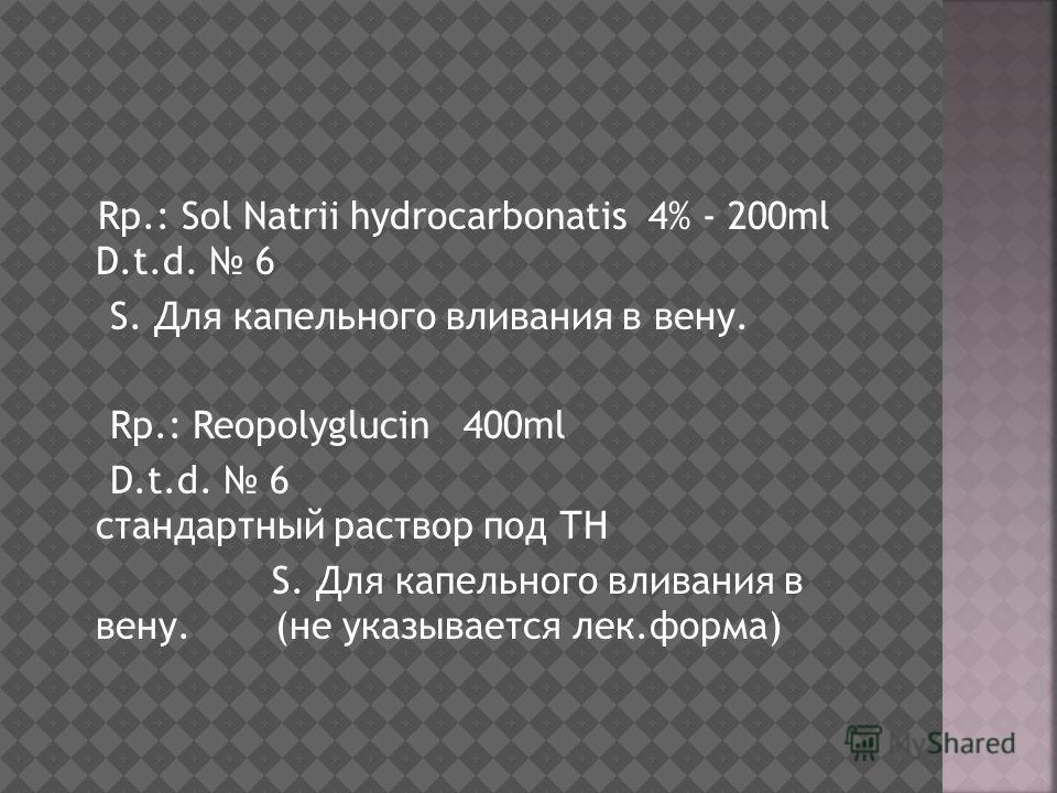 Rp.: Sol Natrii hydrocarbonatis 4% - 200ml D.t.d. 6 S. Для капельного вливания в вену. Rp.: Reopolyglucin 400ml D.t.d. 6 стандартный раствор под ТН S. Для капельного вливания в вену.(не указывается лек.форма)