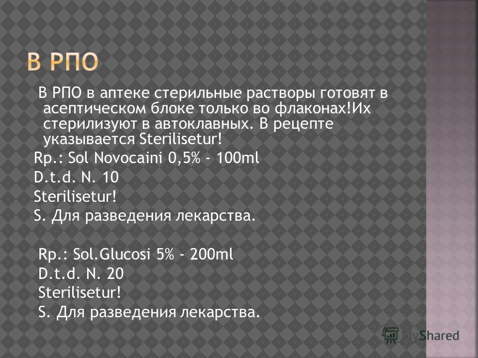 В РПО в аптеке стерильные растворы готовят в асептическом блоке только во флаконах!Их стерилизуют в автоклавных. В рецепте указывается Sterilisetur! Rp.: Sol Novocaini 0,5% - 100ml D.t.d. N. 10 Sterilisetur! S. Для разведения лекарства. Rp.: Sol.Gluc