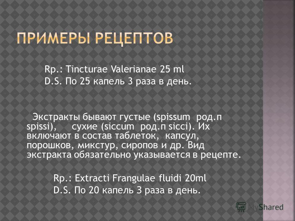 Rp.: Tincturae Valerianae 25 ml D.S. По 25 капель 3 раза в день. Экстракты бывают густые (spissum род.п spissi), сухие (siccum род.п sicci). Их включают в состав таблеток, капсул, порошков, микстур, сиропов и др. Вид экстракта обязательно указывается