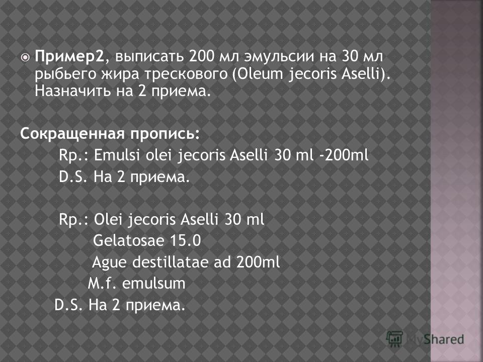 Пример2, выписать 200 мл эмульсии на 30 мл рыбьего жира трескового (Oleum jecoris Aselli). Назначить на 2 приема. Сокращенная пропись: Rp.: Emulsi olei jecoris Aselli 30 ml -200ml D.S. На 2 приема. Rp.: Оlei jecoris Aselli 30 ml Gelatosae 15.0 Ague d