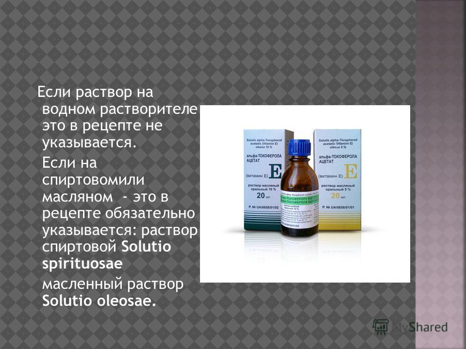 Если раствор на водном растворителе это в рецепте не указывается. Если на спиртовомили масляном - это в рецепте обязательно указывается: раствор спиртовой Solutio spirituosae масленный раствор Solutio oleosae.