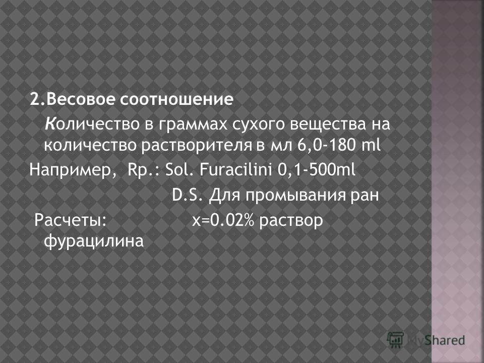 2.Весовое соотношение Количество в граммах сухого вещества на количество растворителя в мл 6,0-180 ml Например, Rp.: Sol. Furacilini 0,1-500ml D.S. Для промывания ран Расчеты: х=0.02% раствор фурацилина