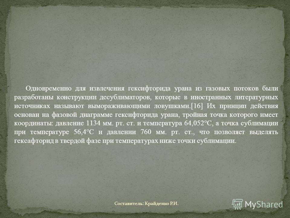 Одновременно для извлечения гексифторида урана из газовых потоков были разработаны конструкции десублиматоров, которые в иностранных литературных источниках называют вымораживающими ловушками.[16] Их принцип действия основан на фазовой диаграмме гекс