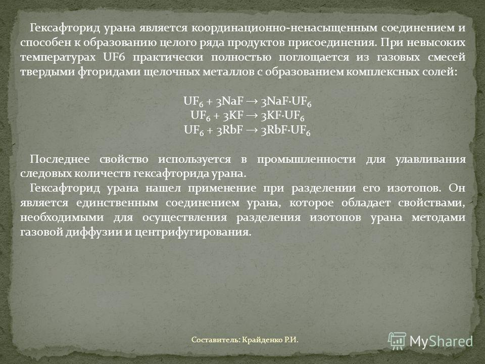 Гексафторид урана является координационно-ненасыщенным соединением и способен к образованию целого ряда продуктов присоединения. При невысоких температурах UF6 практически полностью поглощается из газовых смесей твердыми фторидами щелочных металлов с