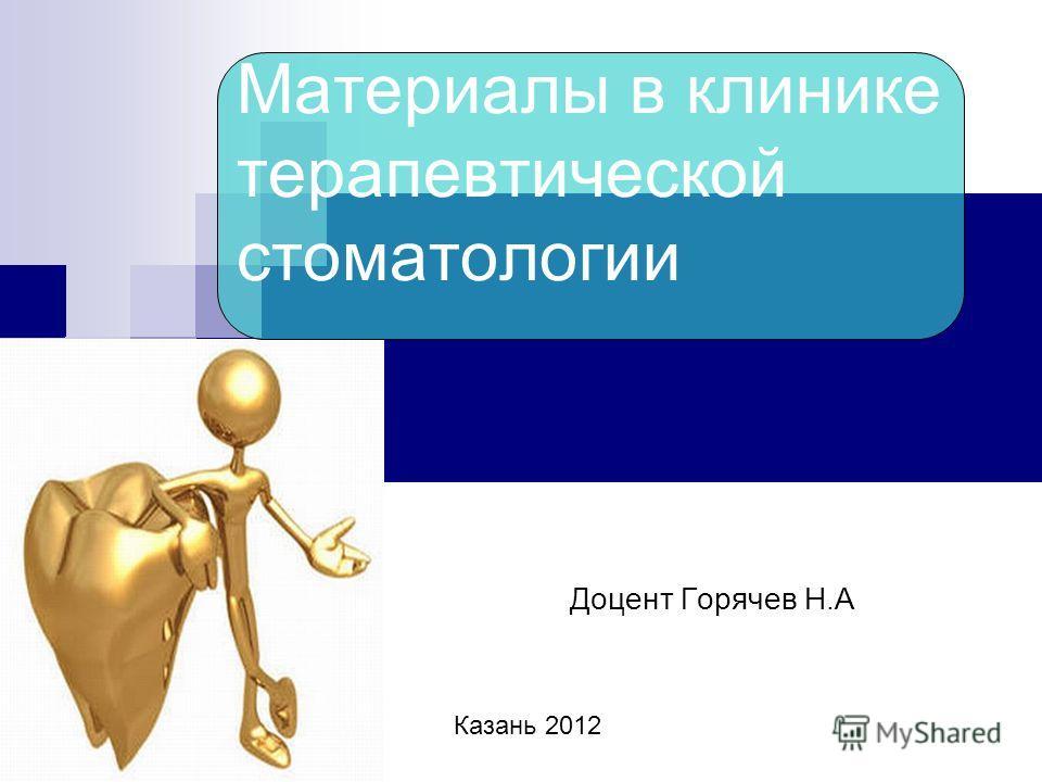 Материалы в клинике терапевтической стоматологии Доцент Горячев Н.А Казань 2012