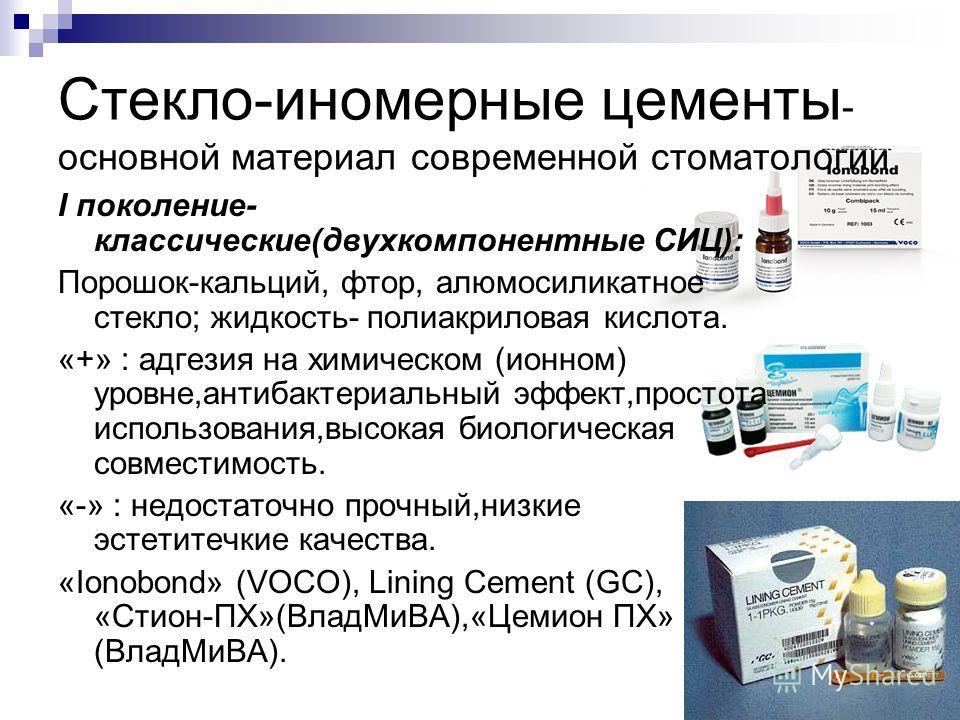 Стекло-иномерные цементы - основной материал современной стоматологии I поколение- классические(двухкомпонентные СИЦ): Порошок-кальций, фтор, алюмосиликатное стекло; жидкость- полиакриловая кислота. «+» : адгезия на химическом (ионном) уровне,антибак