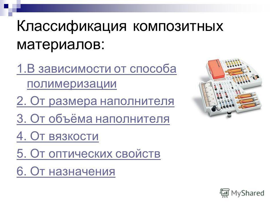 Классификация композитных материалов: 1.В зависимости от способа полимеризации 2. От размера наполнителя 3. От объёма наполнителя 4. От вязкости 5. От оптических свойств 6. От назначения