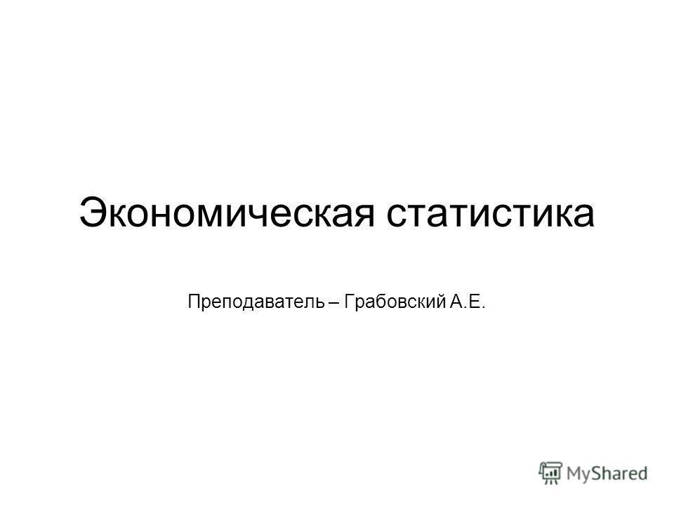 Экономическая статистика Преподаватель – Грабовский А.Е.