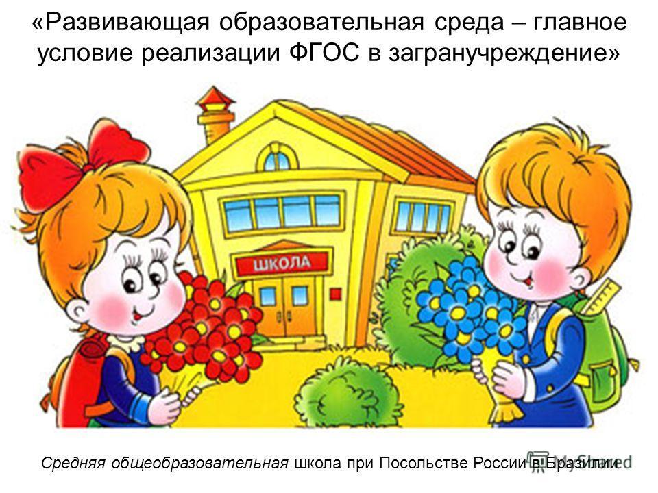 «Развивающая образовательная среда – главное условие реализации ФГОС в загранучреждение» Средняя общеобразовательная школа при Посольстве России в Бразилии
