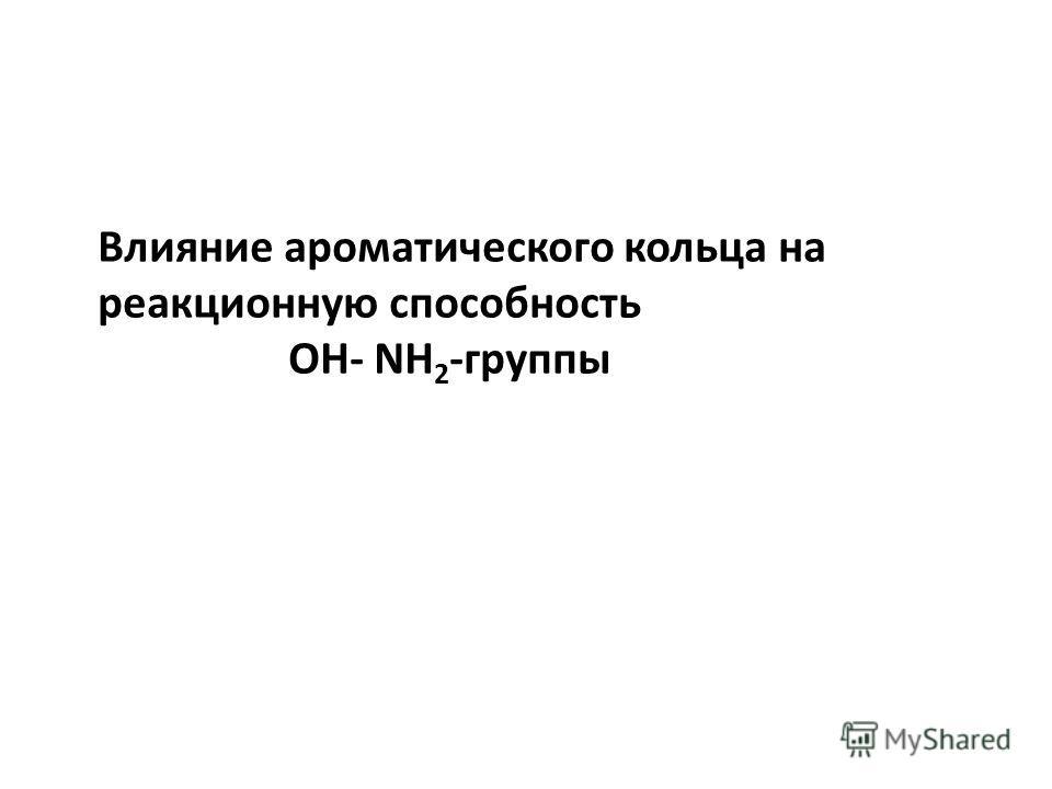 Влияние ароматического кольца на реакционную способность OH- NH 2 -группы