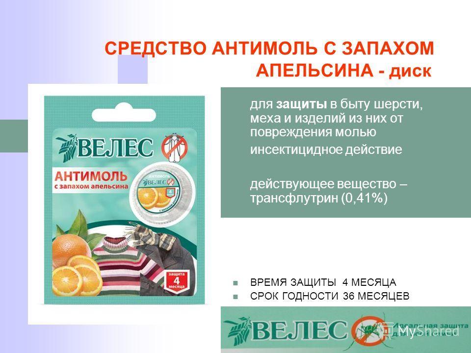 СРЕДСТВО АНТИМОЛЬ С ЗАПАХОМ АПЕЛЬСИНА - диск для защиты в быту шерсти, меха и изделий из них от повреждения молью инсектицидное действие действующее вещество – трансфлутрин (0,41%) ВРЕМЯ ЗАЩИТЫ 4 МЕСЯЦА СРОК ГОДНОСТИ 36 МЕСЯЦЕВ