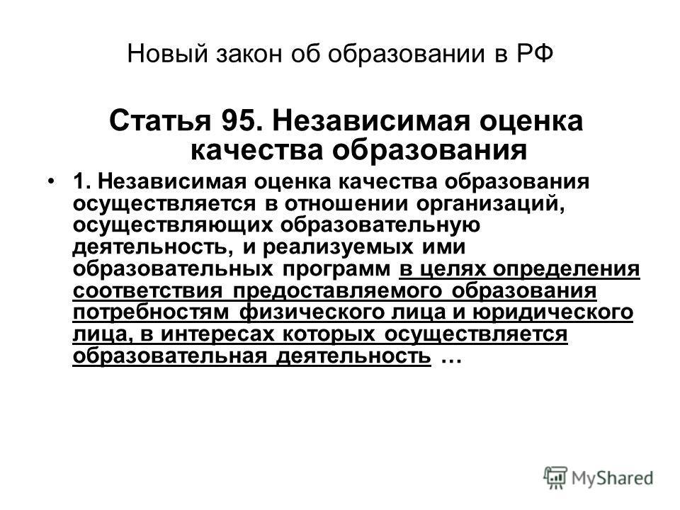 Новый закон об образовании в РФ Статья 95. Независимая оценка качества образования 1. Независимая оценка качества образования осуществляется в отношении организаций, осуществляющих образовательную деятельность, и реализуемых ими образовательных прогр