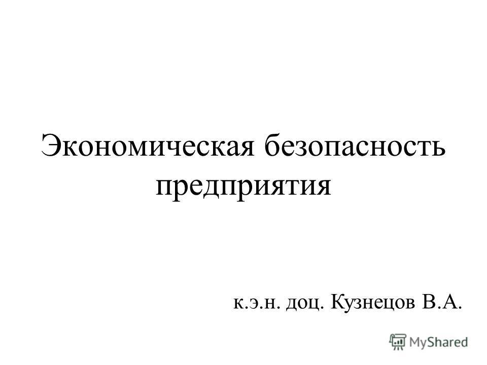 Экономическая безопасность предприятия к.э.н. доц. Кузнецов В.А.