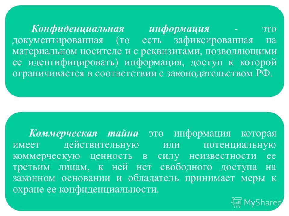 Конфиденциальная информация - это документированная (то есть зафиксированная на материальном носителе и с реквизитами, позволяющими ее идентифицировать) информация, доступ к которой ограничивается в соответствии с законодательством РФ. Коммерческая т