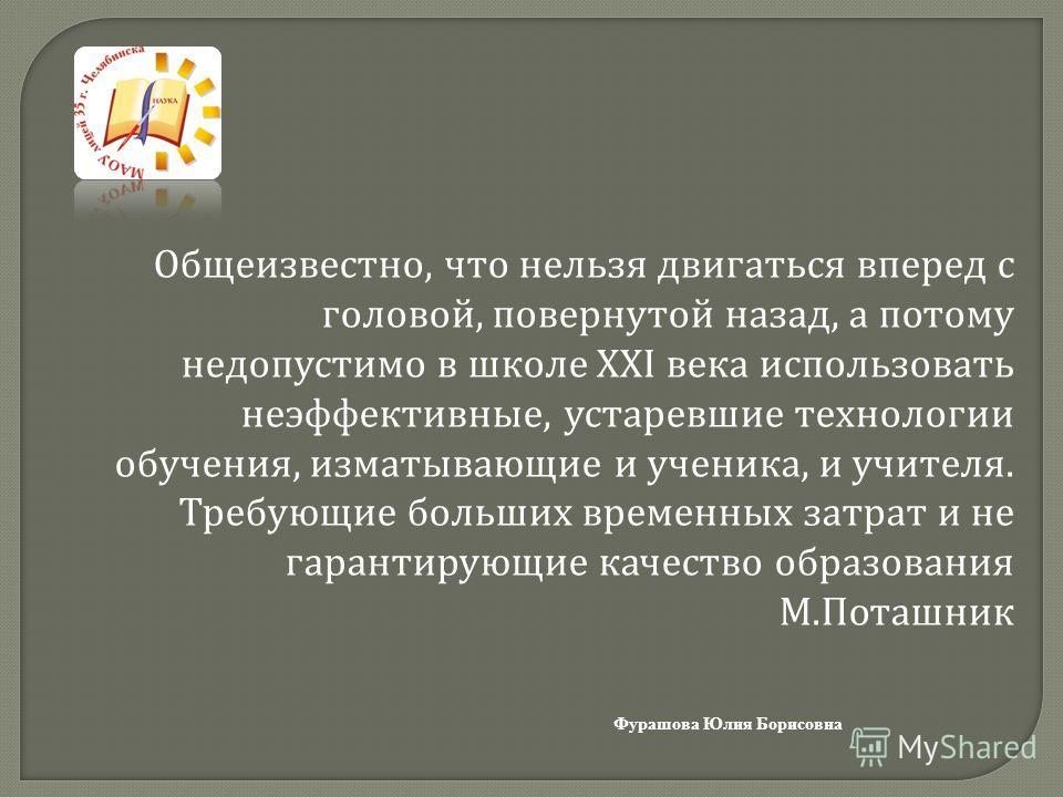 Фурашова Юлия Борисовна Общеизвестно, что нельзя двигаться вперед с головой, повернутой назад, а потому недопустимо в школе XXI века использовать неэффективные, устаревшие технологии обучения, изматывающие и ученика, и учителя. Требующие больших врем