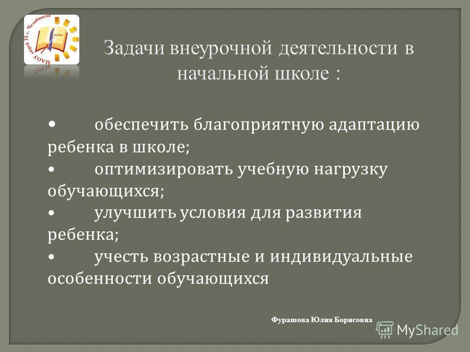 Задачи внеурочной деятельности в начальной школе : Фурашова Юлия Борисовна обеспечить благоприятную адаптацию ребенка в школе; оптимизировать учебную нагрузку обучающихся; улучшить условия для развития ребенка; учесть возрастные и индивидуальные особ