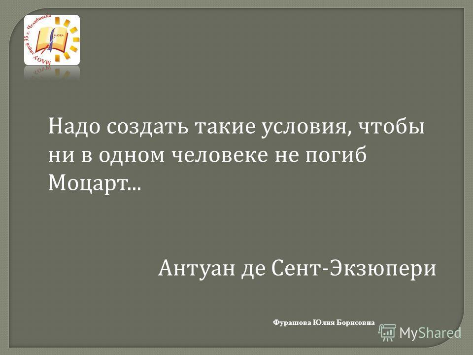 Фурашова Юлия Борисовна Надо создать такие условия, чтобы ни в одном человеке не погиб Моцарт... Антуан де Сент-Экзюпери