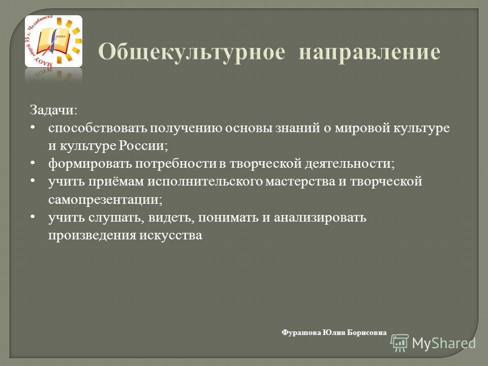 Общекультурное направление Задачи: способствовать получению основы знаний о мировой культуре и культуре России; формировать потребности в творческой деятельности; учить приёмам исполнительского мастерства и творческой самопрезентации; учить слушать,