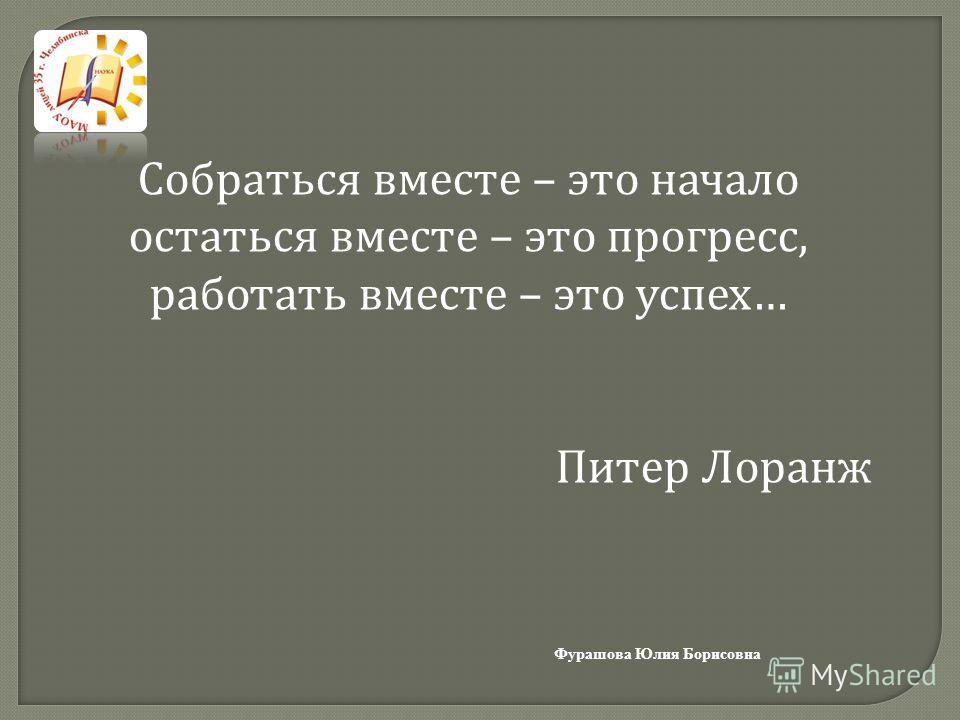 Собраться вместе – это начало остаться вместе – это прогресс, работать вместе – это успех… Питер Лоранж Фурашова Юлия Борисовна