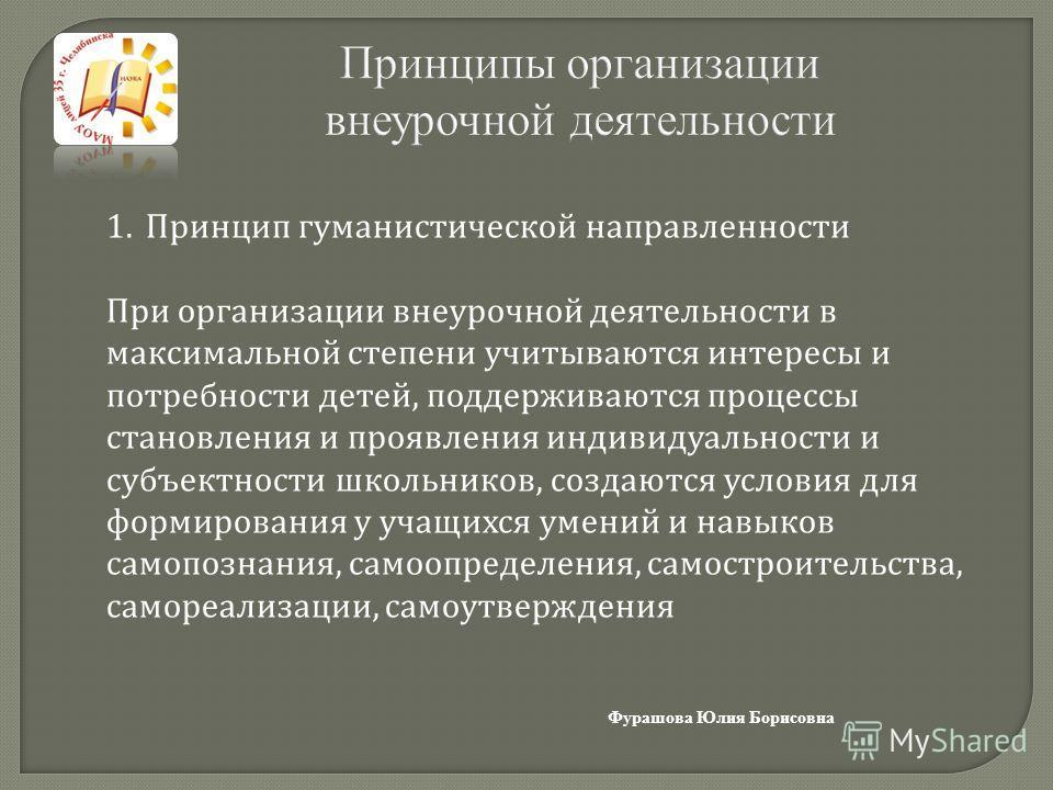 Принципы организации внеурочной деятельности Фурашова Юлия Борисовна 1.Принцип гуманистической направленности При организации внеурочной деятельности в максимальной степени учитываются интересы и потребности детей, поддерживаются процессы становления