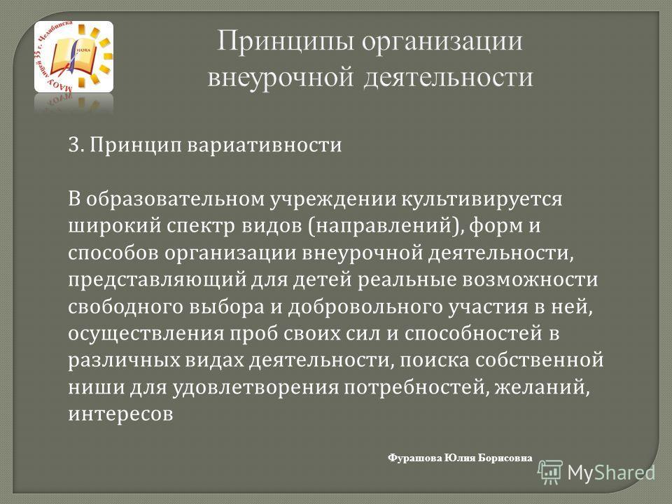 Принципы организации внеурочной деятельности Фурашова Юлия Борисовна 3. Принцип вариативности В образовательном учреждении культивируется широкий спектр видов ( направлений ), форм и способов организации внеурочной деятельности, представляющий для де