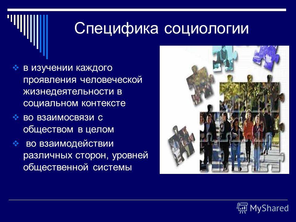 Специфика социологии в изучении каждого проявления человеческой жизнедеятельности в социальном контексте во взаимосвязи с обществом в целом во взаимодействии различных сторон, уровней общественной системы