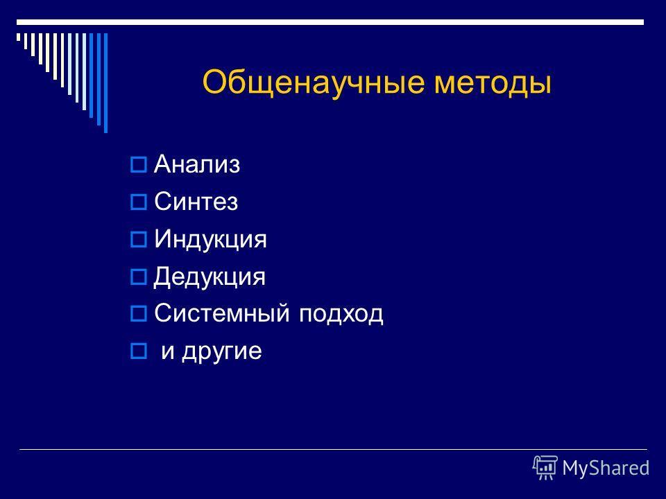 Общенаучные методы Анализ Синтез Индукция Дедукция Системный подход и другие