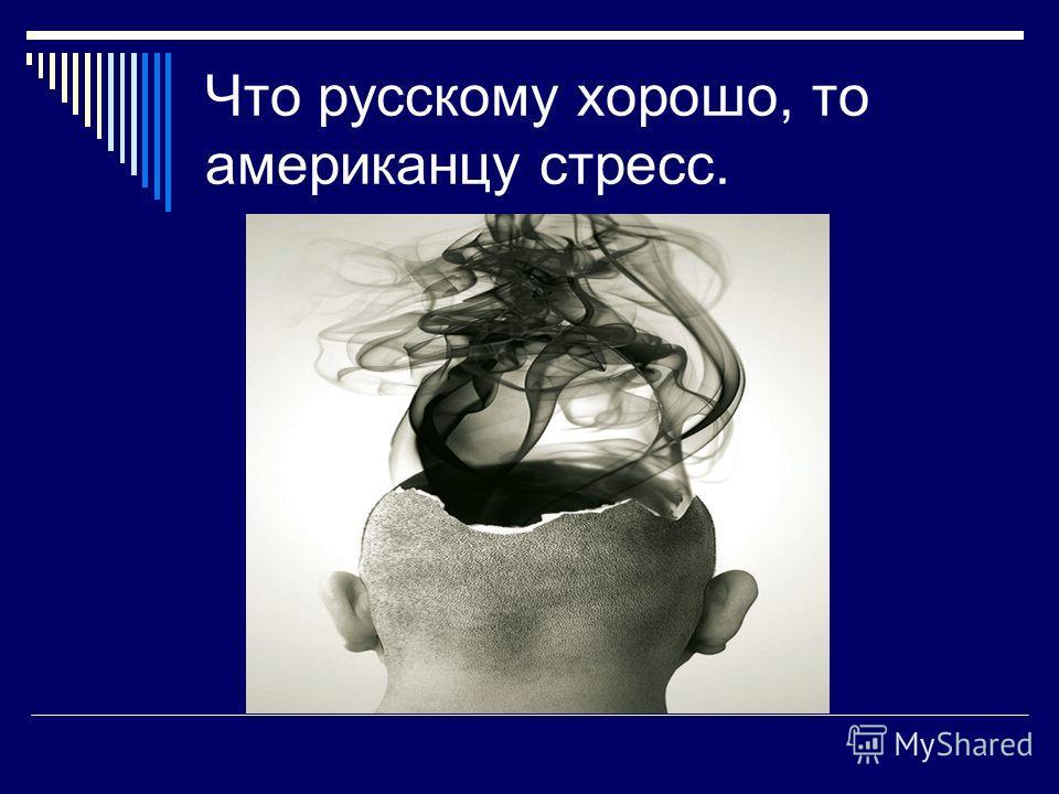 Что русскому хорошо, то американцу стресс.