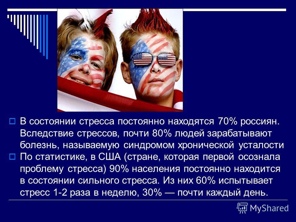 В состоянии стресса постоянно находятся 70% россиян. Вследствие стрессов, почти 80% людей зарабатывают болезнь, называемую синдромом хронической усталости По статистике, в США (стране, которая первой осознала проблему стресса) 90% населения постоянно