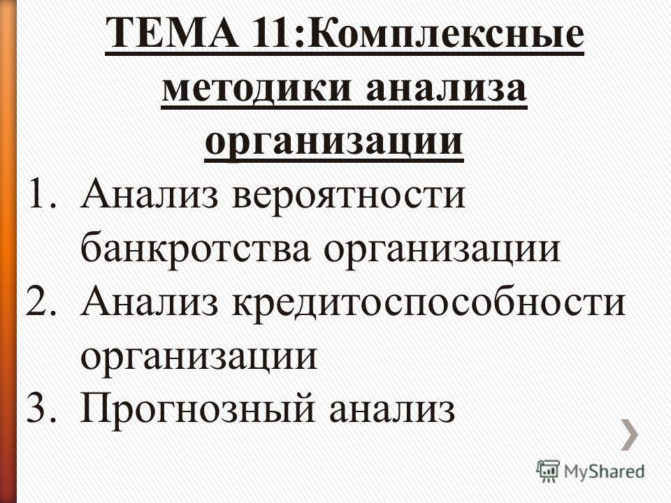 ТЕМА 11:Комплексные методики анализа организации 1.Анализ вероятности банкротства организации 2.Анализ кредитоспособности организации 3.Прогнозный анализ