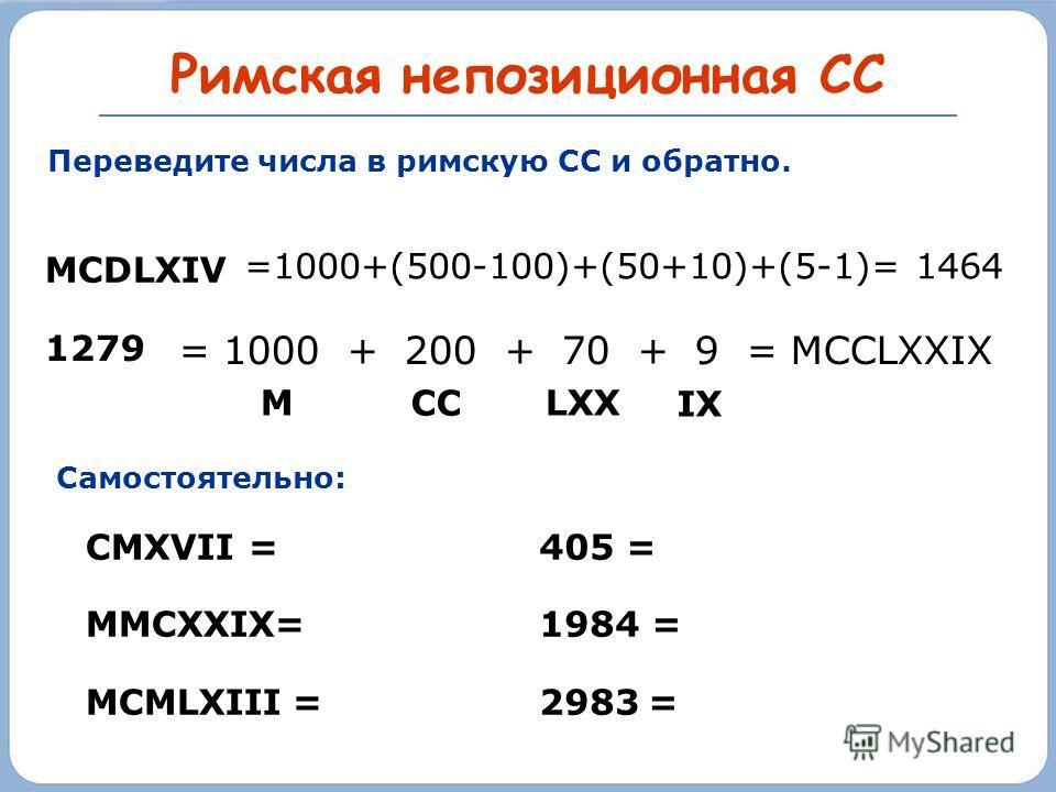 Римская непозиционная СС 4 4 4 = CD XL 400 + 40 + 4= (D-C)+ (L-X)+ (V-I) 4 4 4 = C D X L I V IV M C M L X X I V = 1 9 7 4 1000 + (M-C) = 1000 - 100 = 900 + 50 + 20 + 4