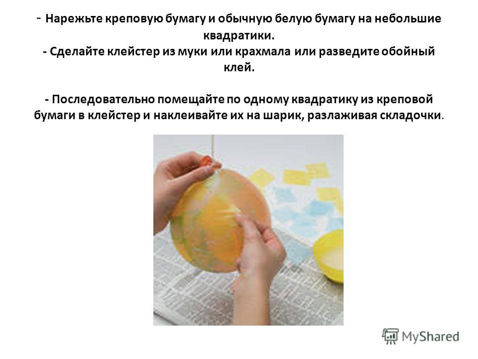 - Нарежьте креповую бумагу и обычную белую бумагу на небольшие квадратики. - Сделайте клейстер из муки или крахмала или разведите обойный клей. - Последовательно помещайте по одному квадратику из креповой бумаги в клейстер и наклеивайте их на шарик,