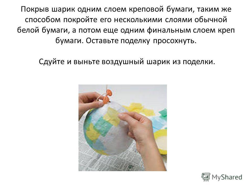 Покрыв шарик одним слоем креповой бумаги, таким же способом покройте его несколькими слоями обычной белой бумаги, а потом еще одним финальным слоем креп бумаги. Оставьте поделку просохнуть. Сдуйте и выньте воздушный шарик из поделки.