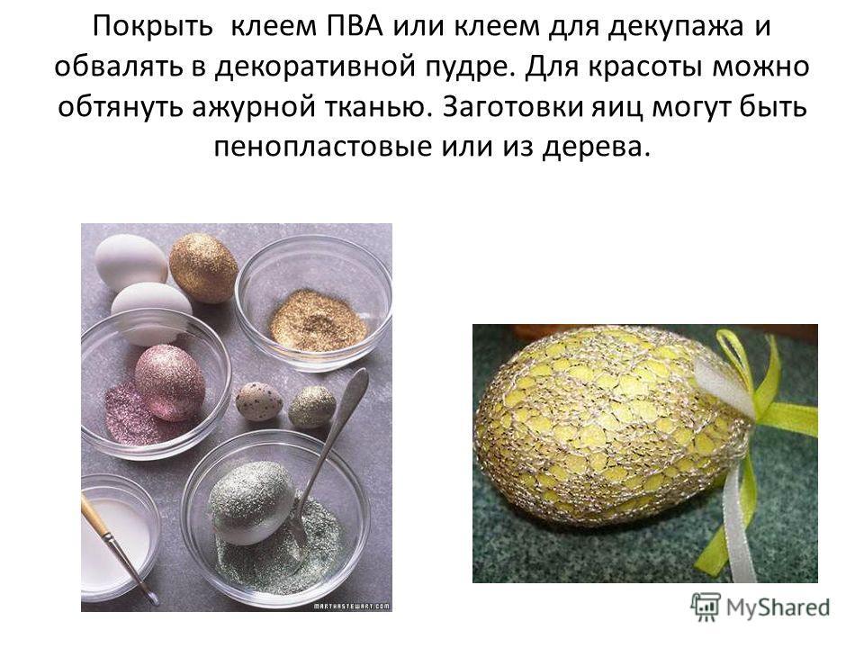 Покрыть клеем ПВА или клеем для декупажа и обвалять в декоративной пудре. Для красоты можно обтянуть ажурной тканью. Заготовки яиц могут быть пенопластовые или из дерева.