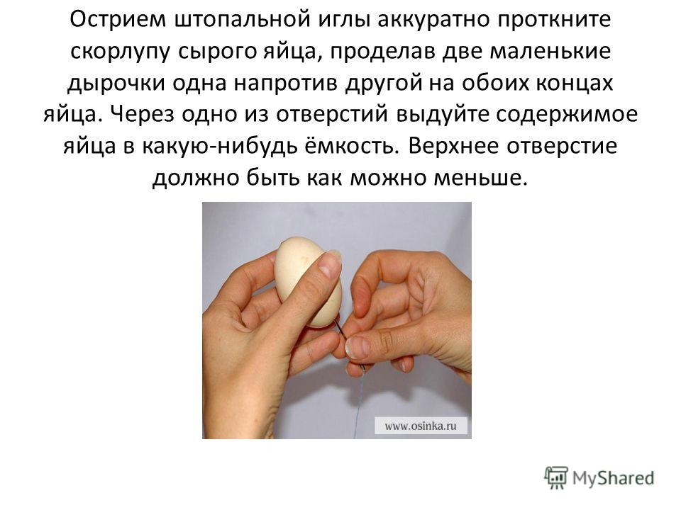 Острием штопальной иглы аккуратно проткните скорлупу сырого яйца, проделав две маленькие дырочки одна напротив другой на обоих концах яйца. Через одно из отверстий выдуйте содержимое яйца в какую-нибудь ёмкость. Верхнее отверстие должно быть как можн