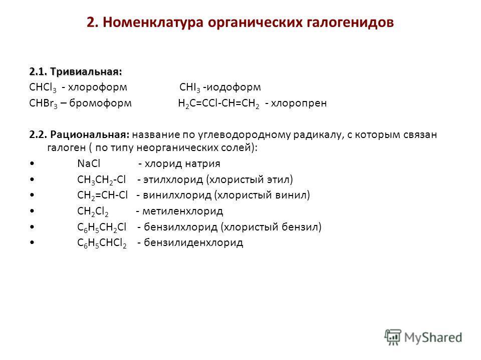 2. Номенклатура органических галогенидов 2.1. Тривиальная: СНCl 3 - хлороформ СHI 3 -иодоформ CHBr 3 – бромоформ H 2 C=CСl-CH=CH 2 - хлоропрен 2.2. Рациональная: название по углеводородному радикалу, с которым связан галоген ( по типу неорганических