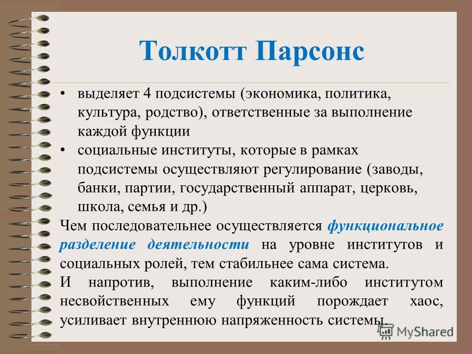 Толкотт Парсонс выделяет 4 подсистемы (экономика, политика, культура, родство), ответственные за выполнение каждой функции социальные институты, которые в рамках подсистемы осуществляют регулирование (заводы, банки, партии, государственный аппарат, ц