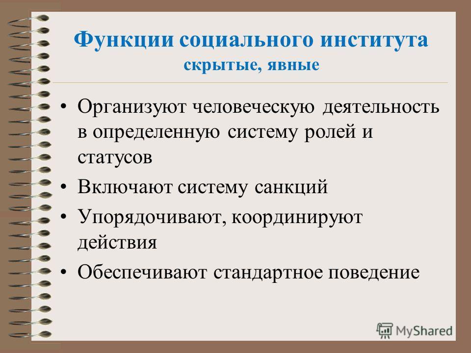 Организуют человеческую деятельность в определенную систему ролей и статусов Включают систему санкций Упорядочивают, координируют действия Обеспечивают стандартное поведение Функции социального института скрытые, явные