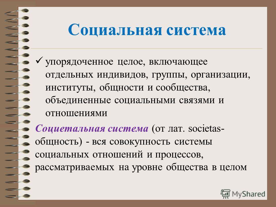 Социальная система упорядоченное целое, включающее отдельных индивидов, группы, организации, институты, общности и сообщества, объединенные социальными связями и отношениями Социетальная система (от лат. societas- общность) - вся совокупность системы