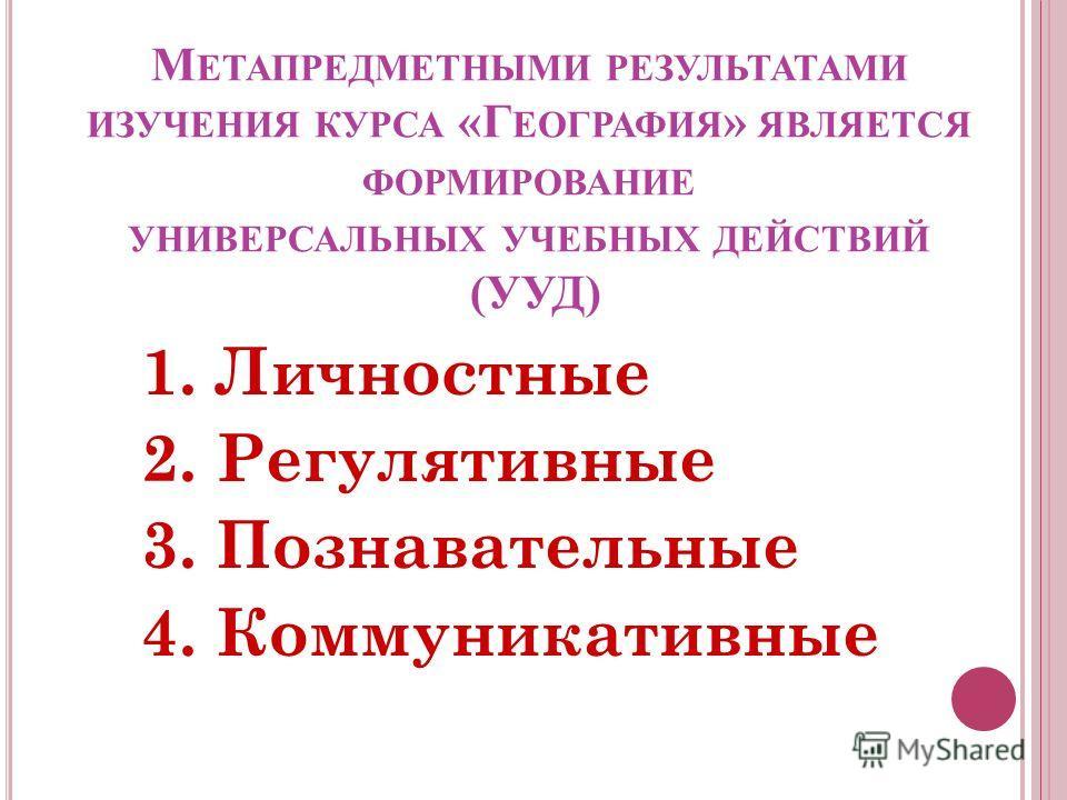 М ЕТАПРЕДМЕТНЫМИ РЕЗУЛЬТАТАМИ ИЗУЧЕНИЯ КУРСА «Г ЕОГРАФИЯ » ЯВЛЯЕТСЯ ФОРМИРОВАНИЕ УНИВЕРСАЛЬНЫХ УЧЕБНЫХ ДЕЙСТВИЙ (УУД) 1. Личностные 2. Регулятивные 3. Познавательные 4. Коммуникативные