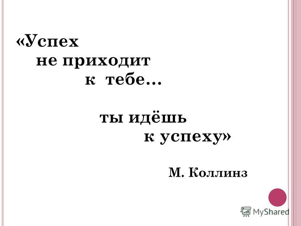 «Успех не приходит к тебе… ты идёшь к успеху» М. Коллинз