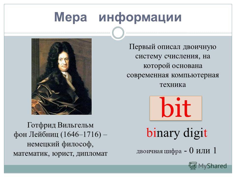Мера информации binary digit двоичная цифра - 0 или 1 bit Готфрид Вильгельм фон Лейбниц (1646–1716) – немецкий философ, математик, юрист, дипломат Первый описал двоичную систему счисления, на которой основана современная компьютерная техника